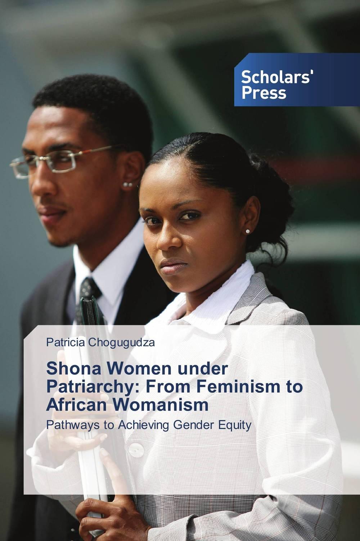 Shona Women under Patriarchy: From Feminism to African Womanism shona women under patriarchy from feminism to african womanism