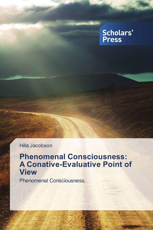 Phenomenal Consciousness:  A Conative-Evaluative Point of View bernard i akhigbe development of a user centered evaluative model for ir systems