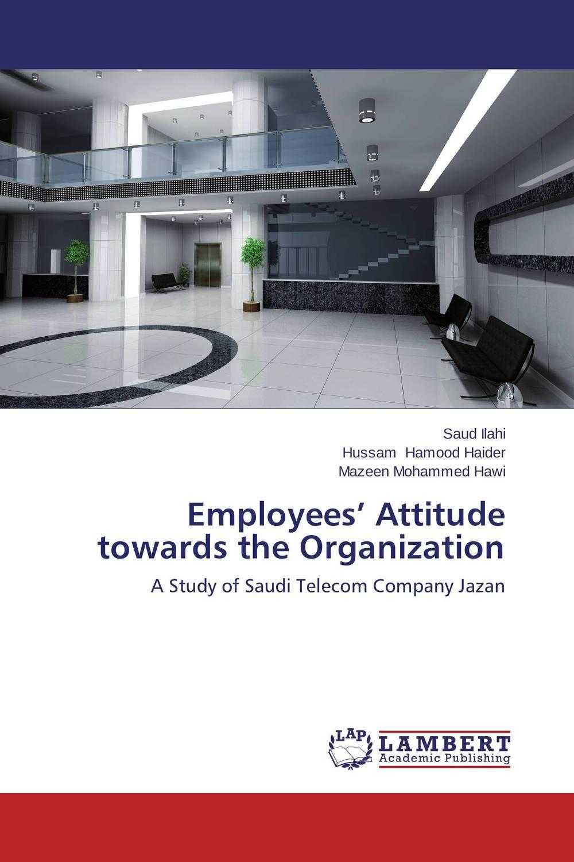 Employees' Attitude towards the Organization saud ilahi hussam hamood haider and mazeen mohammed hawi employees' attitude towards the organization