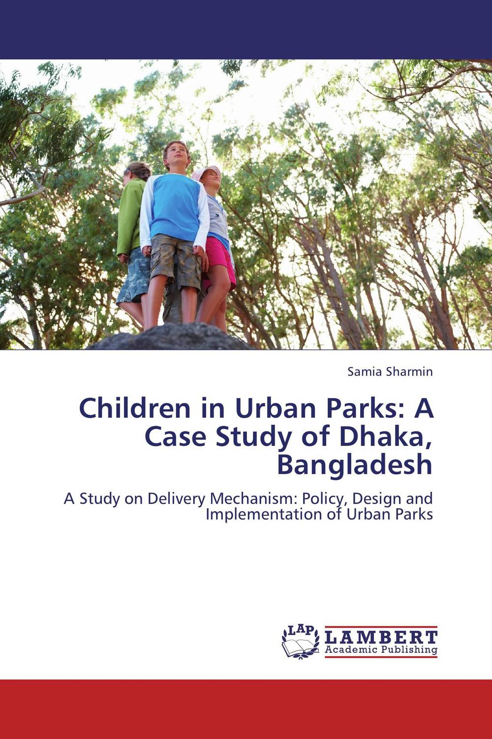 Children in Urban Parks: A Case Study of Dhaka, Bangladesh samia sharmin children in urban parks a case study of dhaka bangladesh