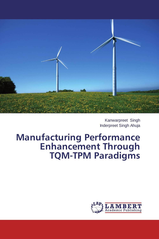 Manufacturing Performance Enhancement Through TQM-TPM Paradigms mandeep kaur kanwarpreet singh and inderpreet singh ahuja analyzing synergic effect of tqm tpm paradigms on business performance
