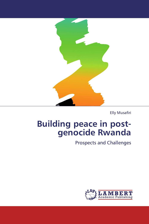 Building peace in post-genocide Rwanda peace building strategies and sustainable peace in rwanda and burundi
