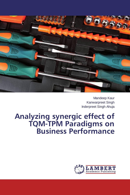 Analyzing synergic effect of TQM-TPM Paradigms on Business Performance mandeep kaur kanwarpreet singh and inderpreet singh ahuja analyzing synergic effect of tqm tpm paradigms on business performance