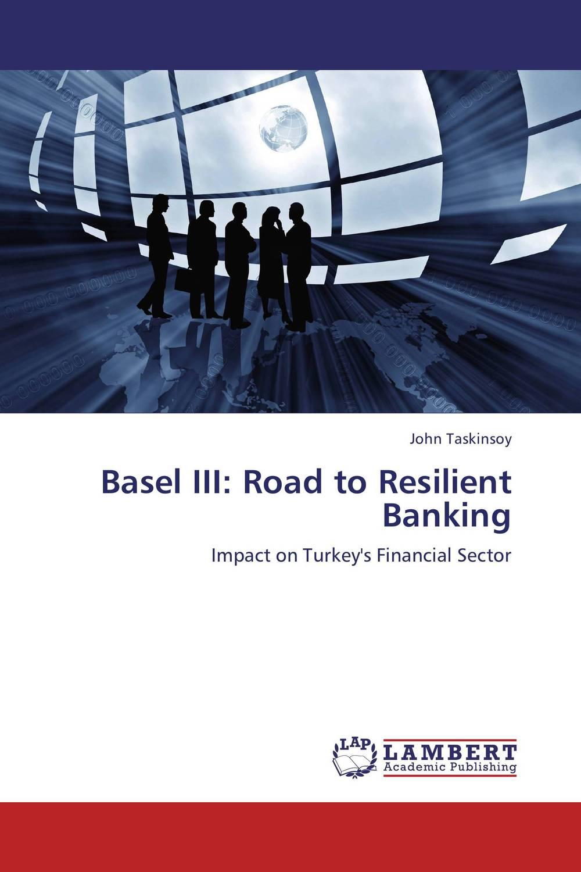 Basel III: Road to Resilient Banking juan ramirez handbook of basel iii capital enhancing bank capital in practice