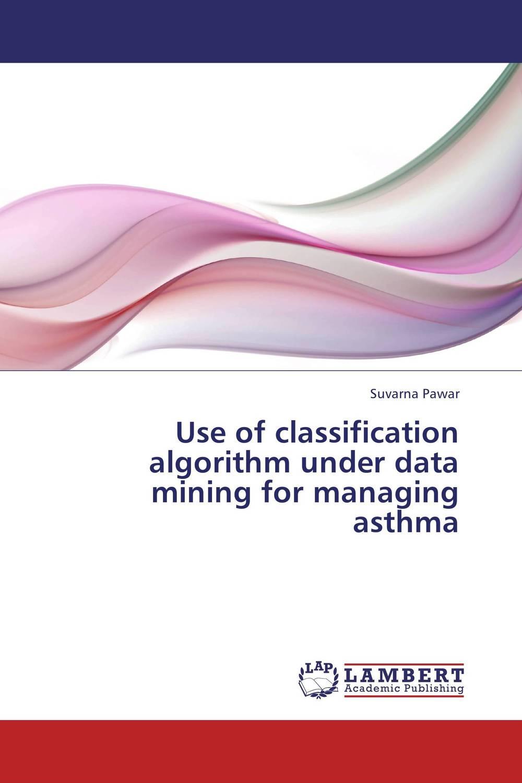 Use of classification algorithm under data mining for managing asthma use of classification algorithm under data mining for managing asthma