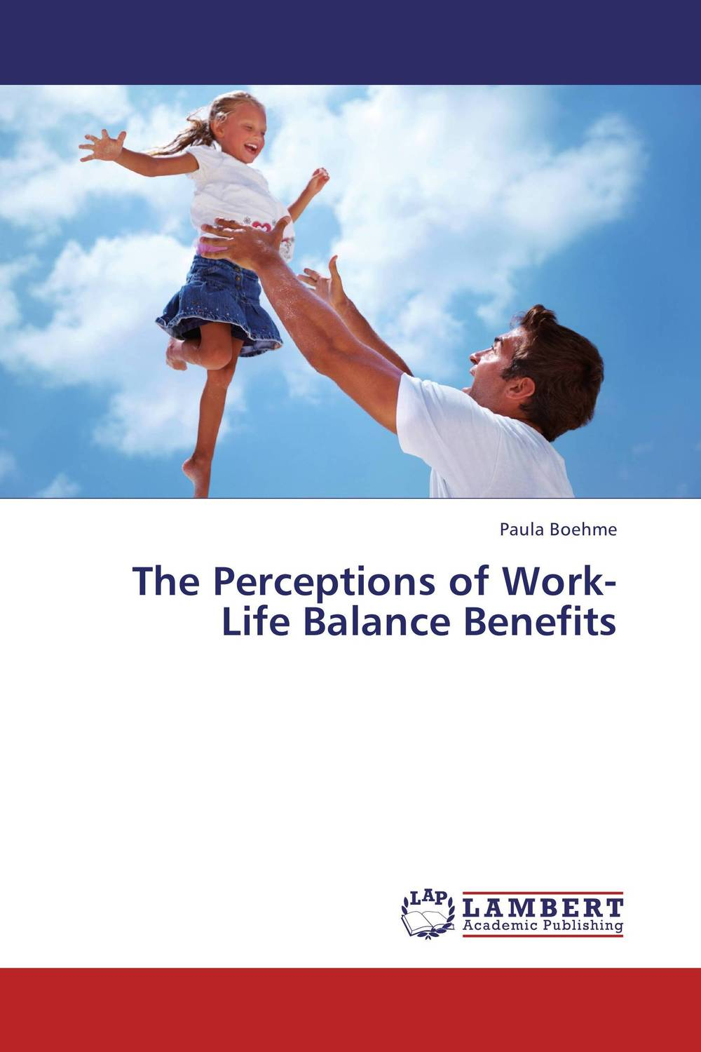 The Perceptions of Work-Life Balance Benefits paula boehme the perceptions of work life balance benefits