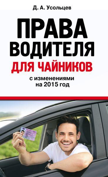 Д. А. Усольцев Права водителя для чайников с изменениями на 2015 год д а усольцев права водителя для чайников с изменениями на 2018 год