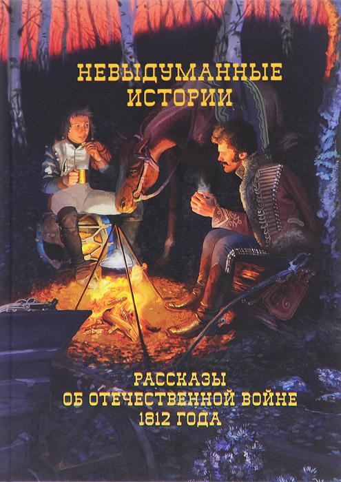 Невыдуманные истории. Рассказы об Отечественной войне 1812 года