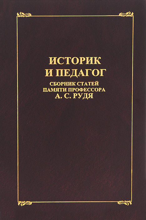 Историк и педагог. Сборник статей памяти профессора А. С. Рудя