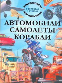 Автомобили. Самолеты. Корабли. Энциклопедия для мальчиков в вопросах и ответах происходит ласково заботясь