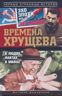 Виталий Дымарский. Времена Хрущева. В людях, фактах и мифах