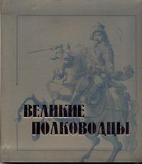 Великие полководцы     Книга предназначена для широкого круга читателей.. Статьи...