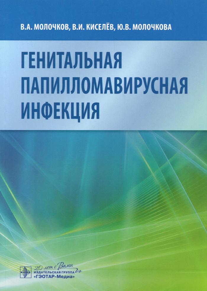 Генитальная папилломавирусная инфекция. В. А. Молочков, В. И. Киселев, Ю. В. Молочкова