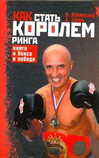 Н. Лукинский,  А. Такки. Как стать Королем ринга. Книга о боксе и победе
