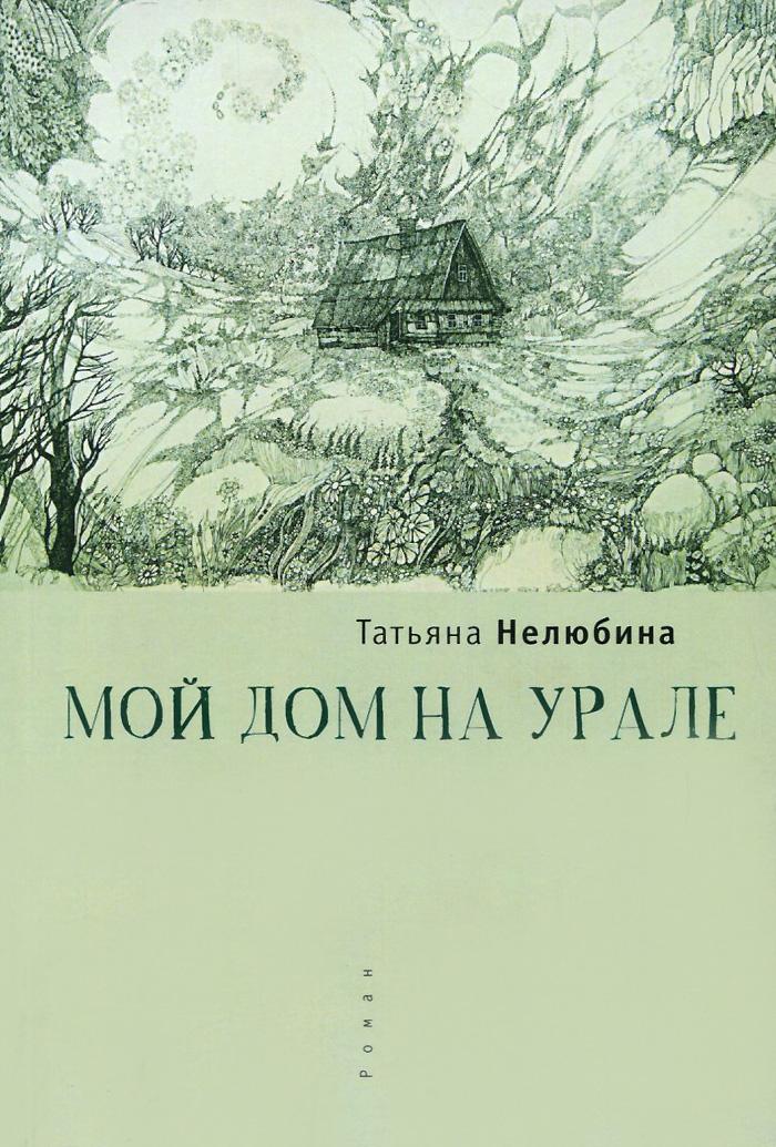 Татьяна Нелюбина Мой дом на Урале нелюбина т однолюбка роман