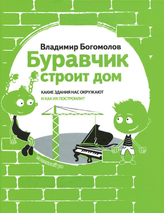 Zakazat.ru: Буравчик строит дом. Какие здания нас окружают и как их построили?. Владимир Богомолов