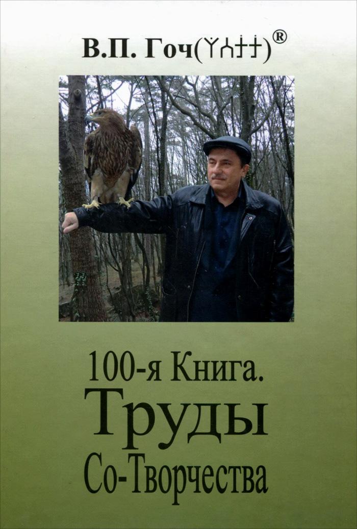 В. П. Гоч 100-я Книга. Труды Со-Творчества василий гоч путь за тантру в 4 книгах книга 1