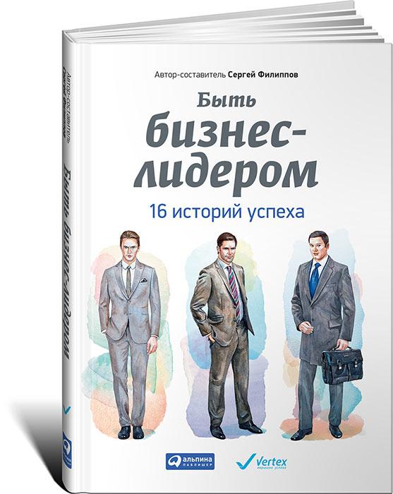 Сергей Филиппов Быть бизнес-лидером. 16 историй успеха как спасти свой бизнес руководство к действию для мелких и средних предпринимателей