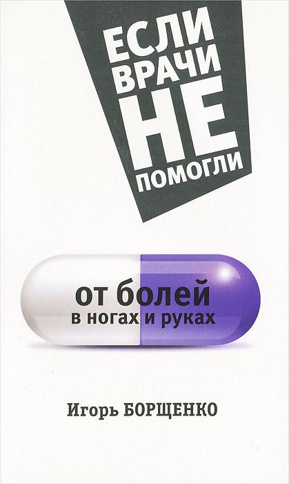 Игорь Борщенко От болей в ногах и руках игорь борщенко поясница без боли уникальный изометрический тренинг