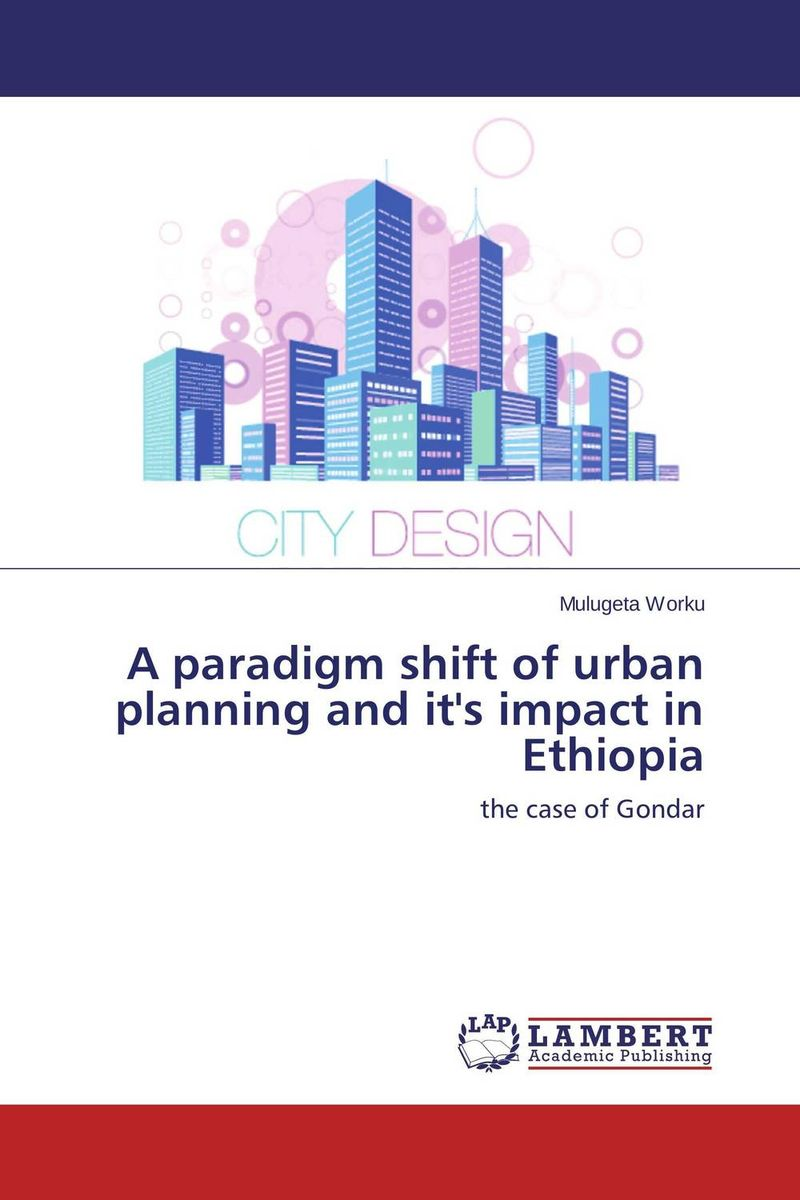 A paradigm shift of urban planning and it's impact in Ethiopia a paradigm shift of urban planning and it s impact in ethiopia
