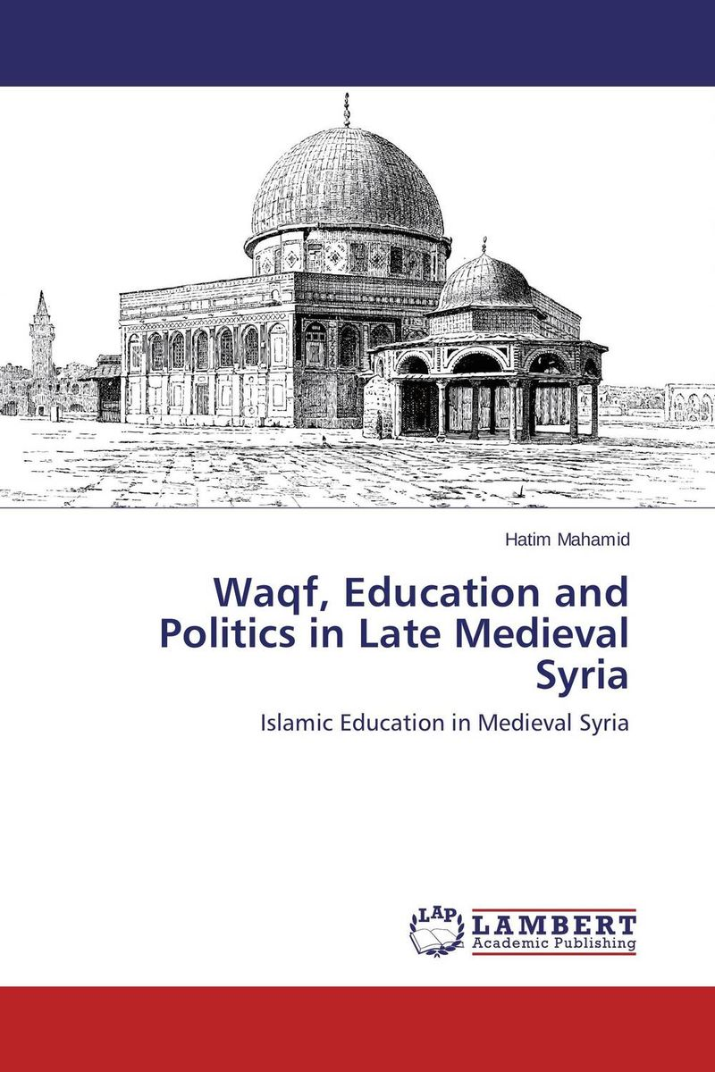 Waqf, Education and Politics in Late Medieval Syria waqf the islamic endowment