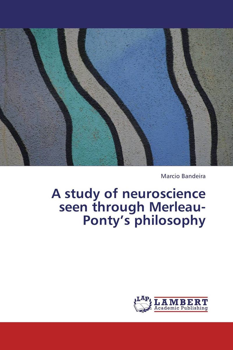A study of neuroscience seen through Merleau-Ponty's philosophy цена