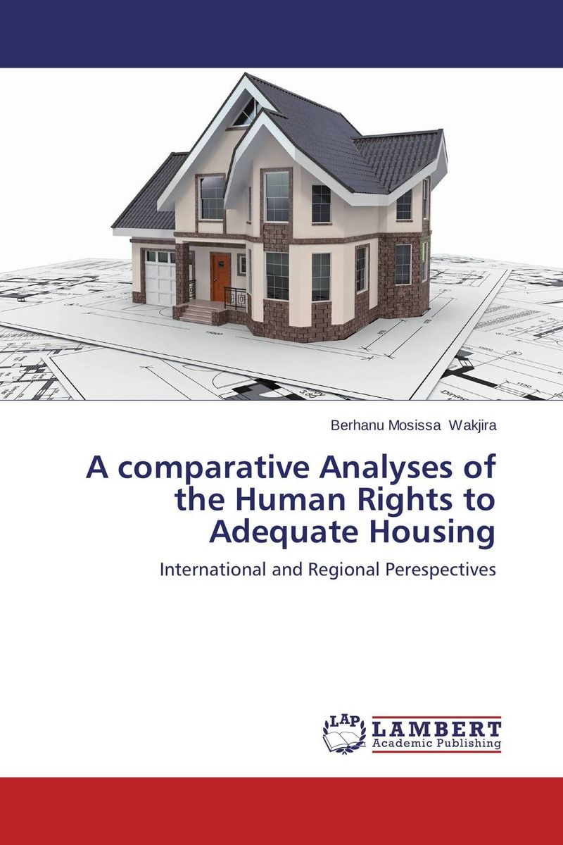 A comparative Analyses of the Human Rights to Adequate Housing documents of the african commission on human and peoples rights volume ii 1999 2007