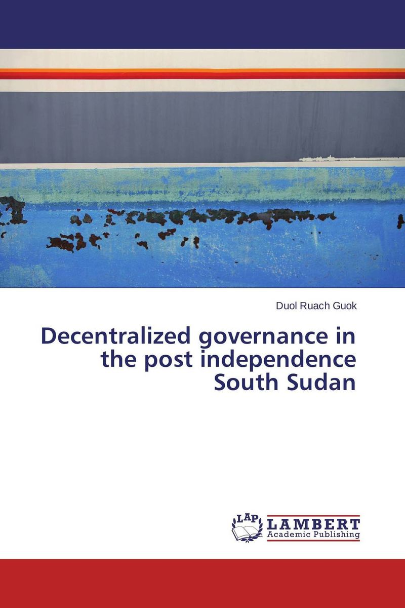 Decentralized governance in the post independence South Sudan driven to distraction