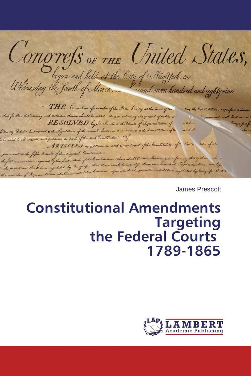 Constitutional Amendments  Targeting  the Federal Courts   1789-1865 james prescott constitutional amendments targeting the federal courts 1789 1865