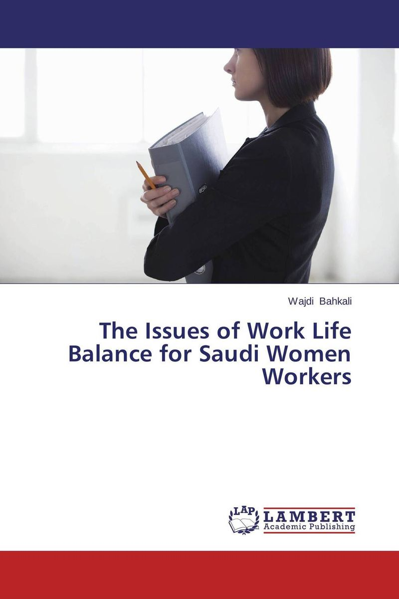 The Issues of Work Life Balance for Saudi Women Workers paula boehme the perceptions of work life balance benefits