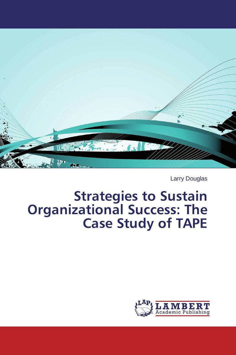 Strategies to Sustain Organizational Success:  The Case Study of TAPE david lahey predicting success evidence based strategies to hire the right people and build the best team