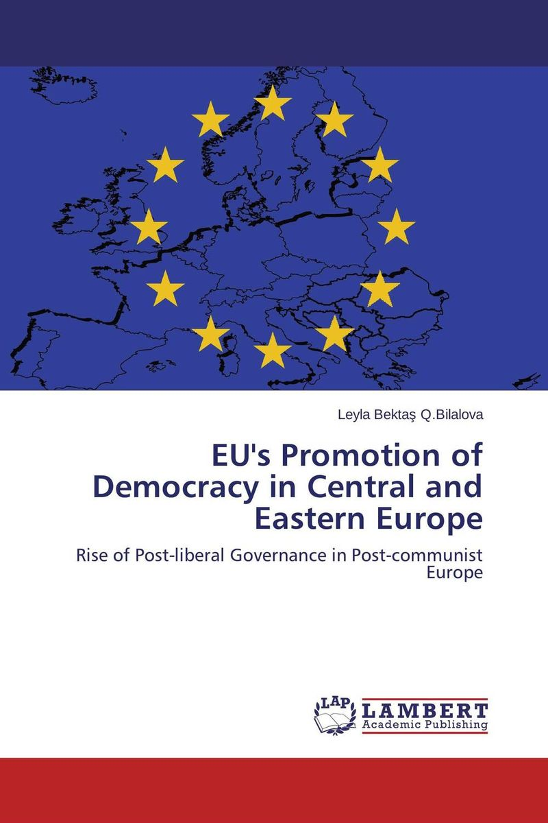 EU's Promotion of Democracy in Central and Eastern Europe the european union and democracy promotion – a critical global assessment