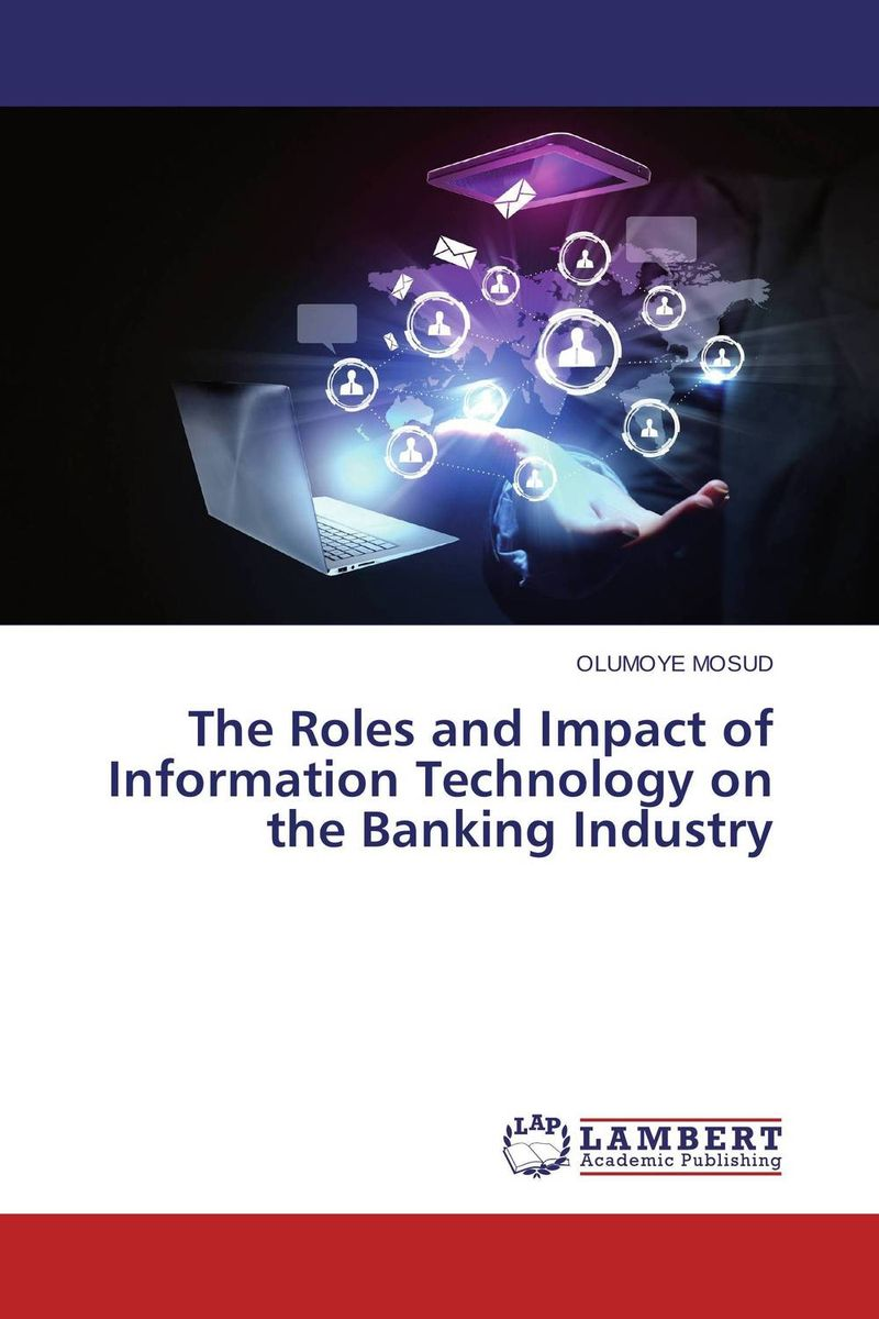The Roles and Impact of Information Technology on the Banking Industry impact of information and communication technology