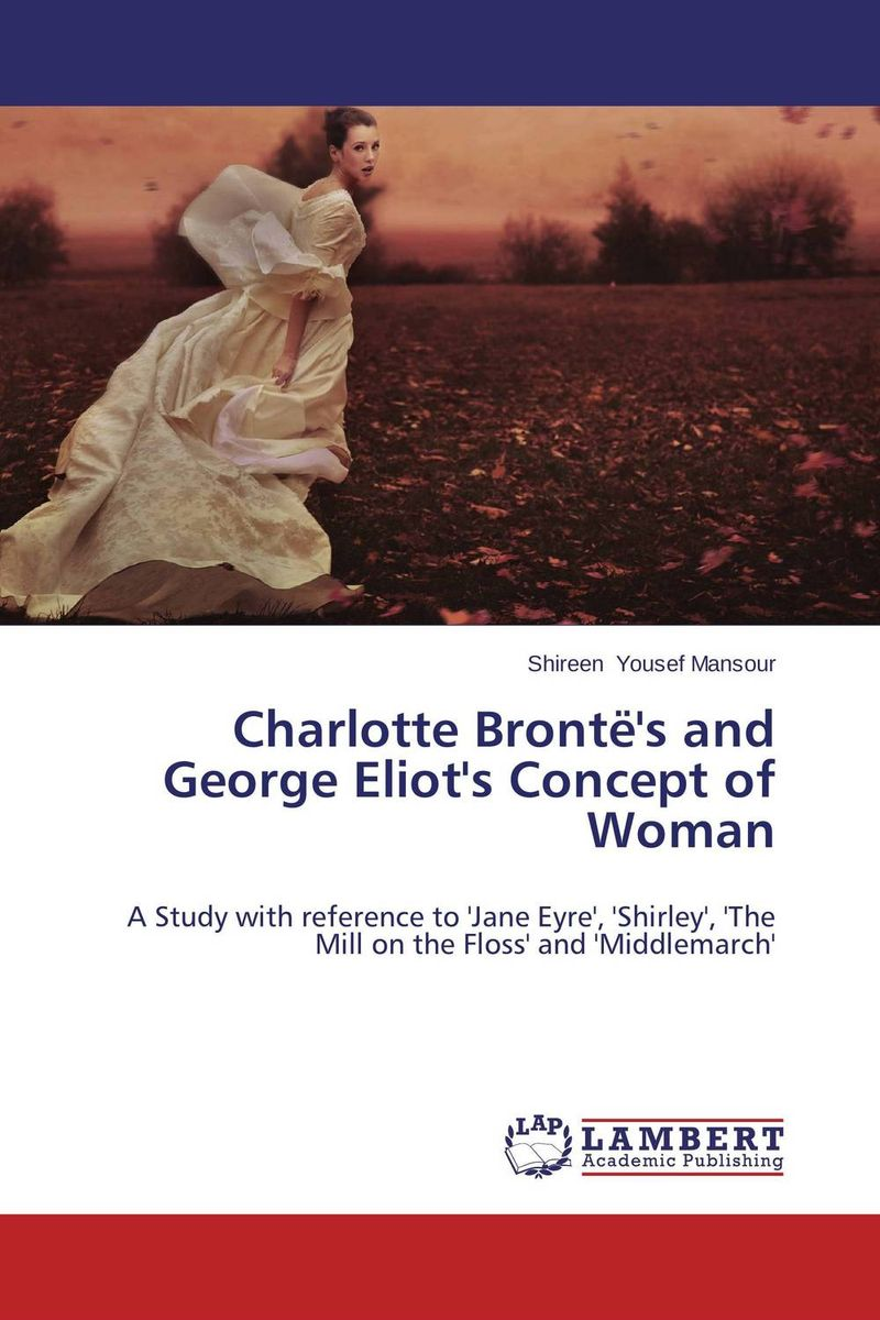 Charlotte Bronte's and George Eliot's Concept of Woman selected novels of george eliot