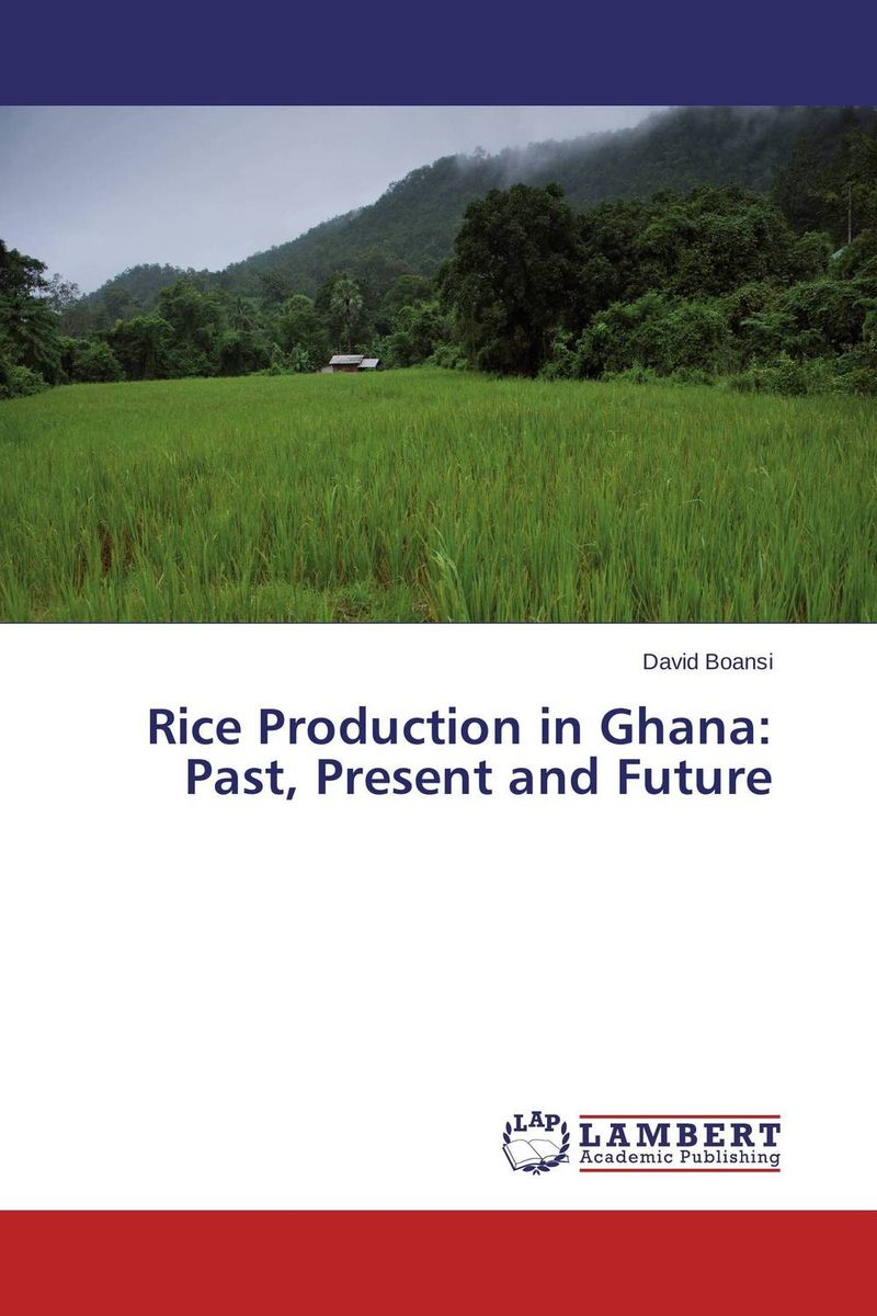 Rice Production in Ghana: Past, Present and Future matthew oluwasanmi sedowo rice production in the tropics a panacea for poverty and hunger