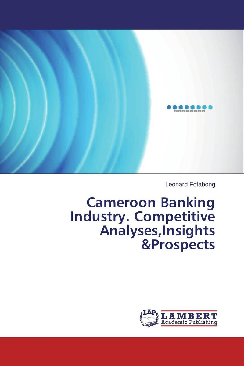Cameroon Banking Industry. Competitive Analyses,Insights &Prospects