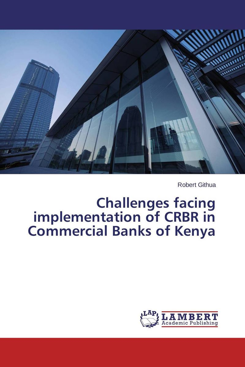 Challenges facing implementation of CRBR in Commercial Banks of Kenya credit and risk analysis by banks