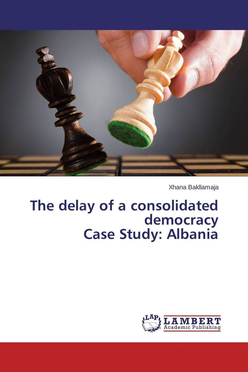 The delay of a consolidated democracy  Case Study: Albania socialist albania since 1944 domestic