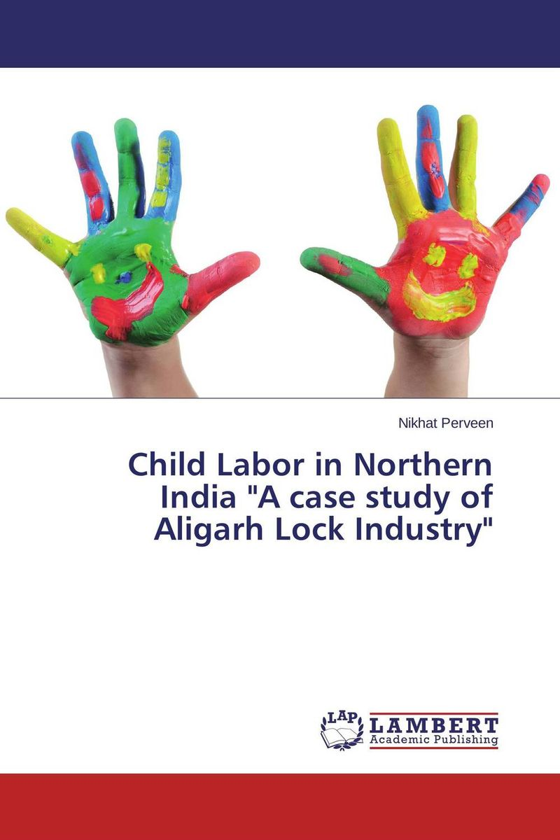 Child Labor in Northern India A case study of Aligarh Lock Industry