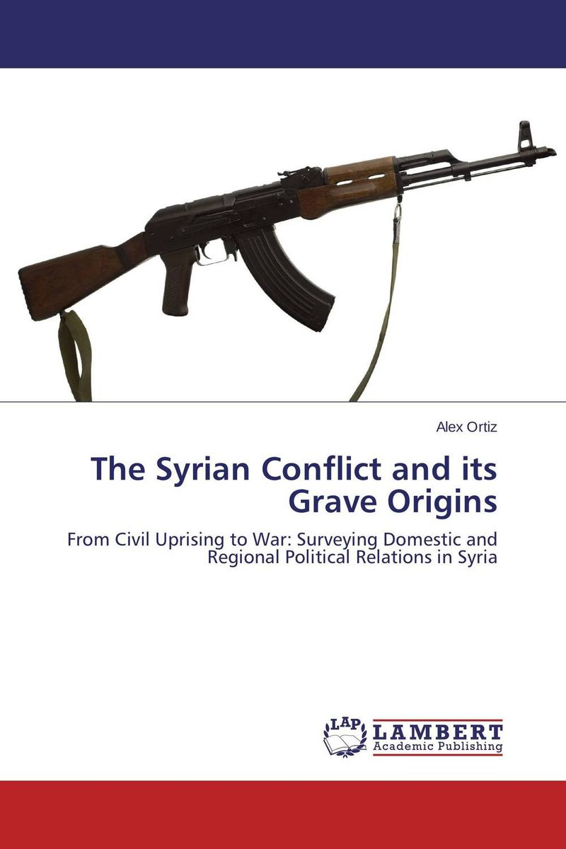 The Syrian Conflict and its Grave Origins цены онлайн