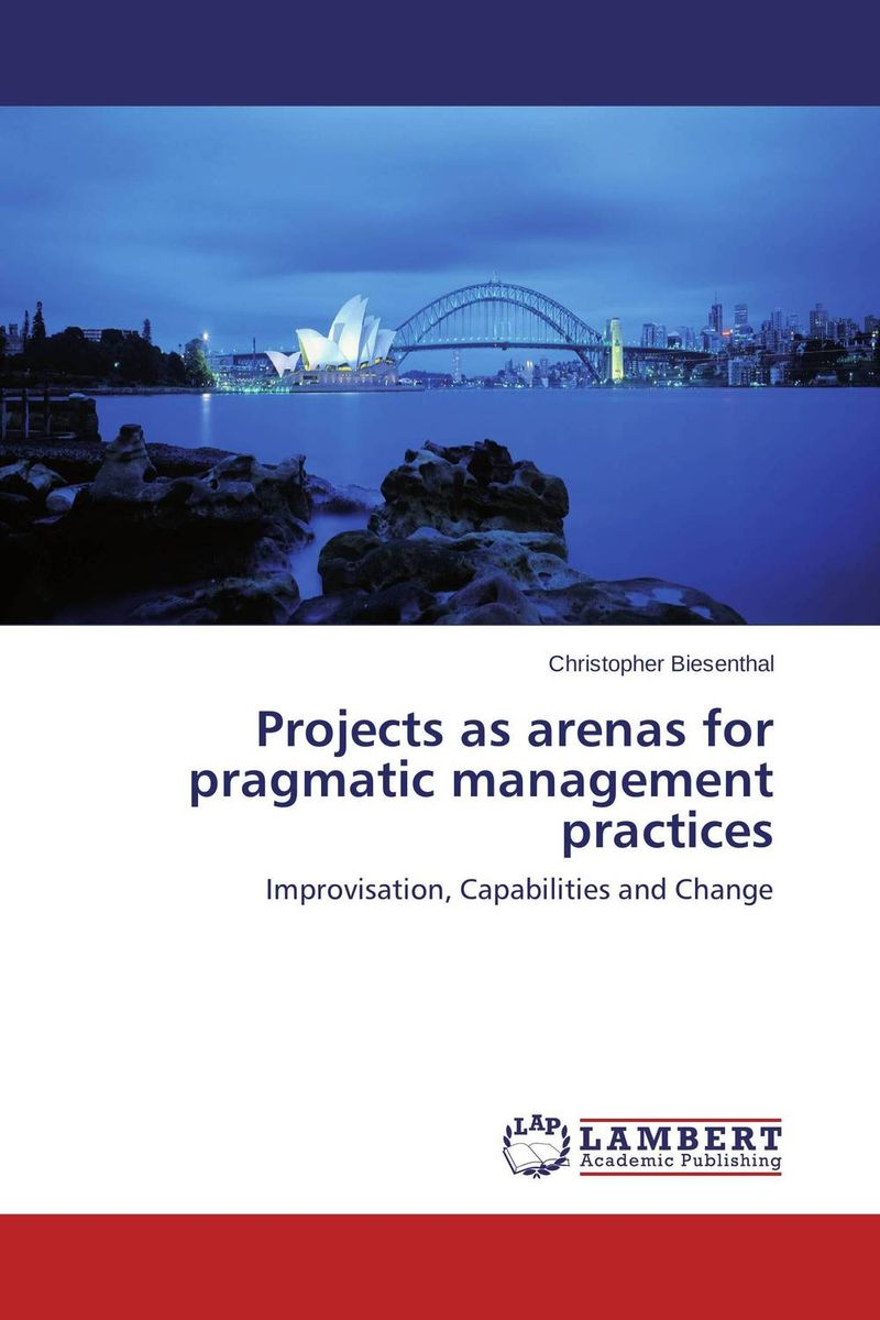 Projects as arenas for pragmatic management practices managing projects made simple