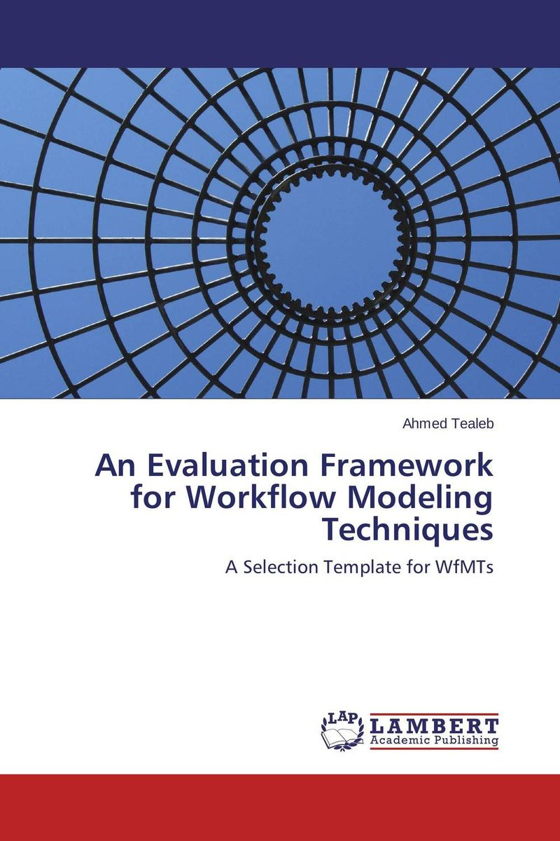 An Evaluation Framework for Workflow Modeling Techniques the role of evaluation as a mechanism for advancing principal practice