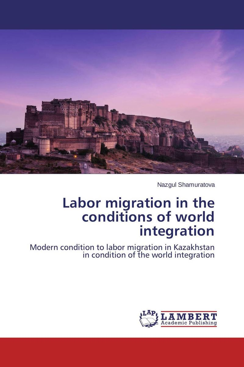 Labor migration in the conditions of world integration the integration of ethnic kazakh oralmans into kazakh society