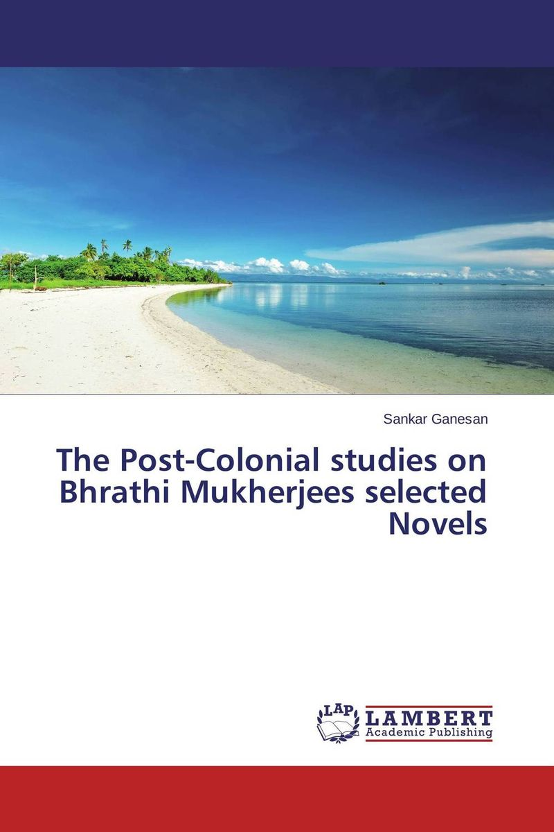 The Post-Colonial studies on Bhrathi Mukherjees selected Novels affair of state an