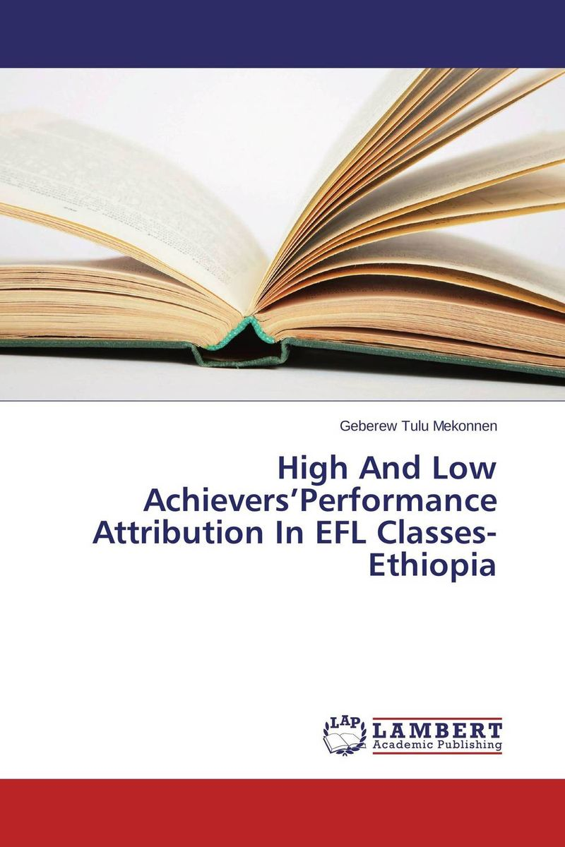 High And Low Achievers'Performance Attribution In EFL Classes-Ethiopia warren greshes the best damn management book ever 9 keys to creating self motivated high achievers