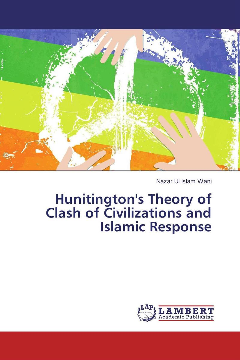 Hunitington's Theory of Clash of Civilizations and Islamic Response the clash of civilizations