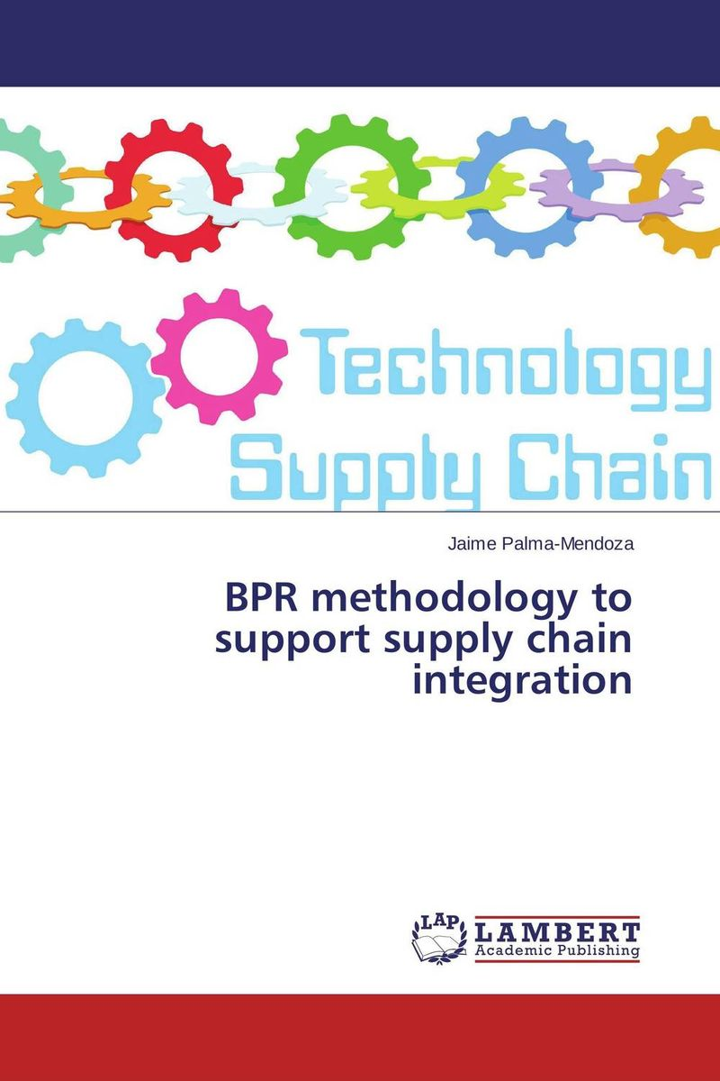 BPR methodology to support supply chain integration mastering leadership an integrated framework for breakthrough performance and extraordinary business results