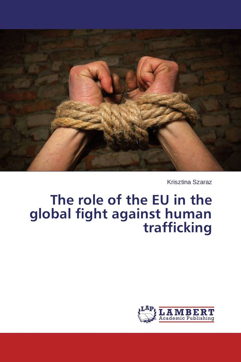 The role of the EU in the global fight against human trafficking the role of legal feeling in the criminal legislation