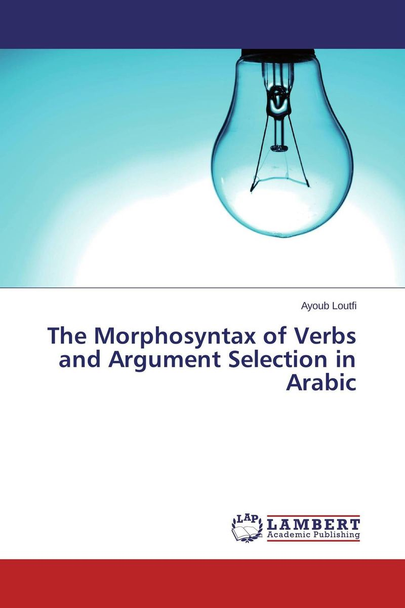 The Morphosyntax of Verbs and Argument Selection in Arabic