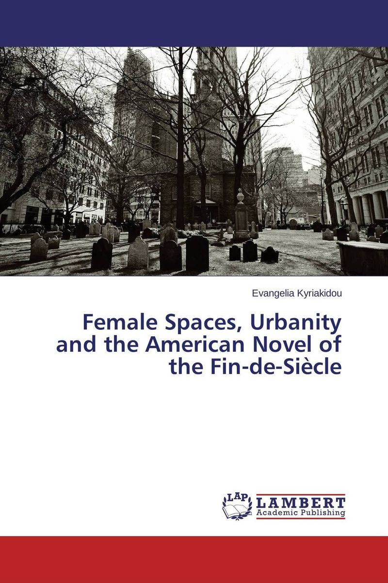 Female Spaces, Urbanity and the American Novel of the Fin-de-Siecle the house of mirth